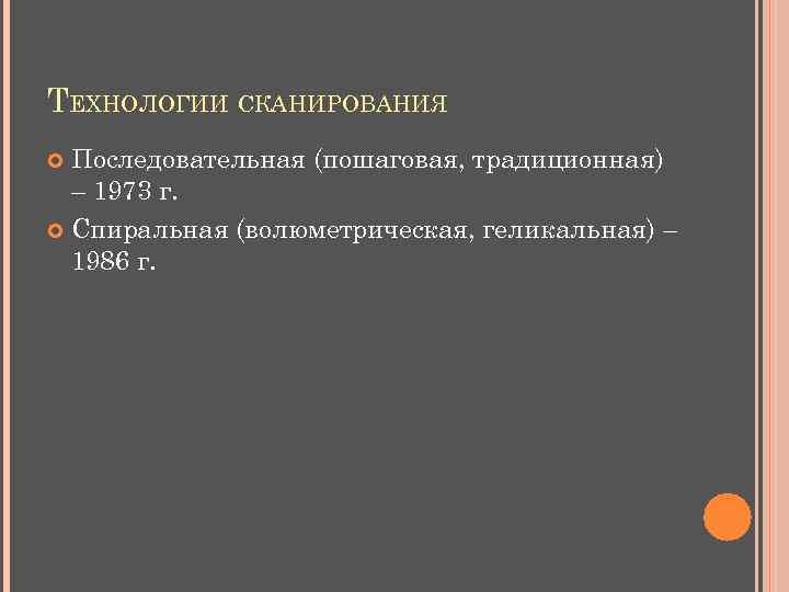 ТЕХНОЛОГИИ СКАНИРОВАНИЯ Последовательная (пошаговая, традиционная) – 1973 г. Спиральная (волюметрическая, геликальная) – 1986 г.
