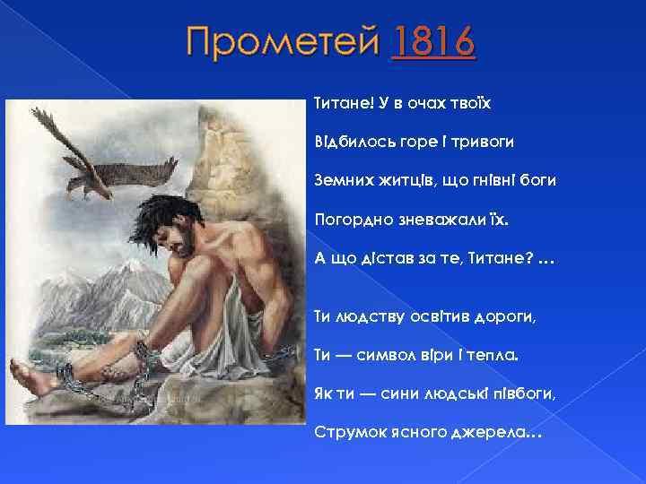 Прометей 1816 Титане! У в очах твоїх Відбилось горе і тривоги Земних житців, що