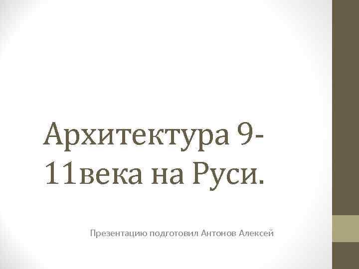 Архитектура 911 века на Руси. Презентацию подготовил Антонов Алексей