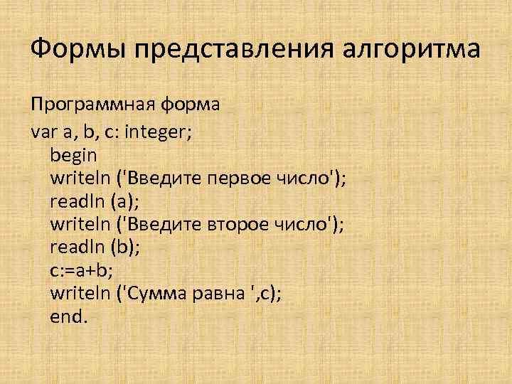 Формы представления алгоритма Программная форма var a, b, c: integer; begin writeln ('Введите первое