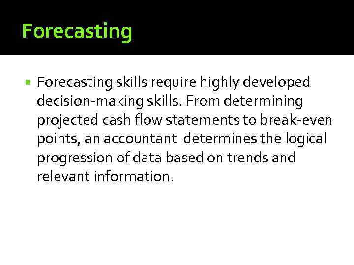 Forecasting skills require highly developed decision-making skills. From determining projected cash flow statements to