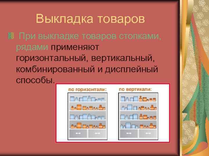 Выкладка товаров При выкладке товаров стопками, рядами применяют горизонтальный, вертикальный, комбинированный и дисплейный способы.