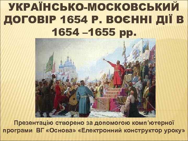 УКРАЇНСЬКО-МОСКОВСЬКИЙ ДОГОВІР 1654 Р. ВОЄННІ ДІЇ В 1654 – 1655 рр. Презентацію створено за