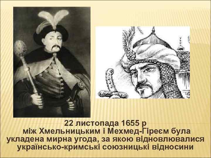22 листопада 1655 р між Хмельницьким і Мехмед-Гіреєм була укладена мирна угода, за якою