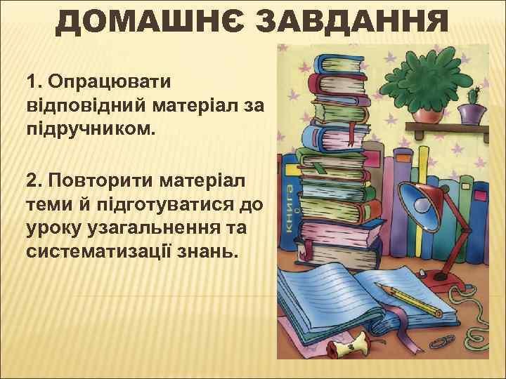 ДОМАШНЄ ЗАВДАННЯ 1. Опрацювати відповідний матеріал за підручником. 2. Повторити матеріал теми й підготуватися