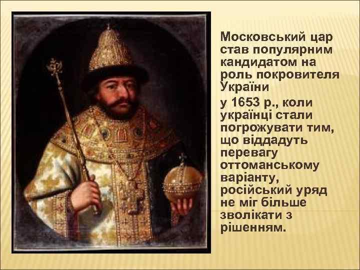 Московський цар став популярним кандидатом на роль покровителя України у 1653 р. , коли