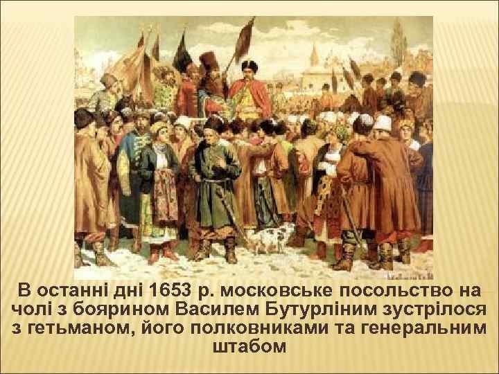 В останні дні 1653 р. московське посольство на чолі з боярином Василем Бутурліним зустрілося