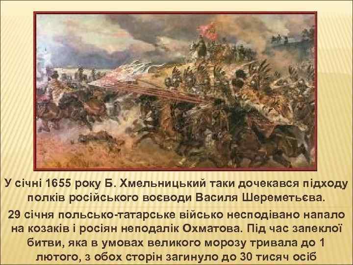 У січні 1655 року Б. Хмельницький таки дочекався підходу полків російського воєводи Василя Шереметьєва.