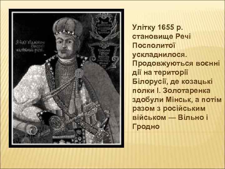 Улітку 1655 р. становище Речі Посполитої ускладнилося. Продовжуються воєнні дії на території Білорусії, де