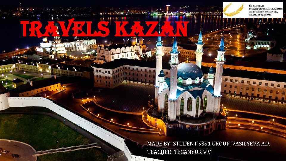 Тravels Kazan MADE BY: STUDENT 5351 GROUP, VASILYEVA A. P. TEACHER: TEGANYUK V. V