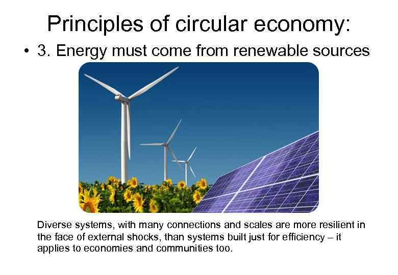 Principles of circular economy: • 3. Energy must come from renewable sources Diverse systems,