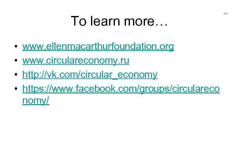 To learn more… • • www. ellenmacarthurfoundation. org www. circulareconomy. ru http: //vk. com/circular_economy