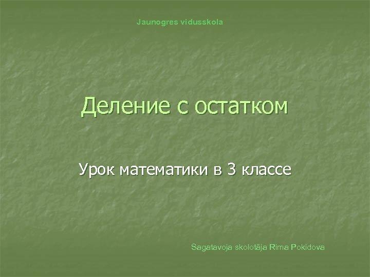Jaunogres vidusskola Деление с остатком Урок математики в 3 классе Sagatavoja skolotāja Rima Pokidova