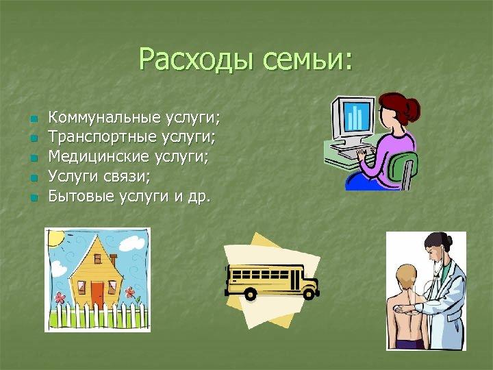 Расходы семьи: n n n Коммунальные услуги; Транспортные услуги; Медицинские услуги; Услуги связи; Бытовые