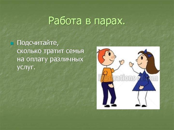 Работа в парах. n Подсчитайте, сколько тратит семья на оплату различных услуг.