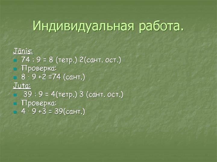 Индивидуальная работа. Jānis: n 74 : 9 = 8 (тетр. ) 2(сант. ост. )