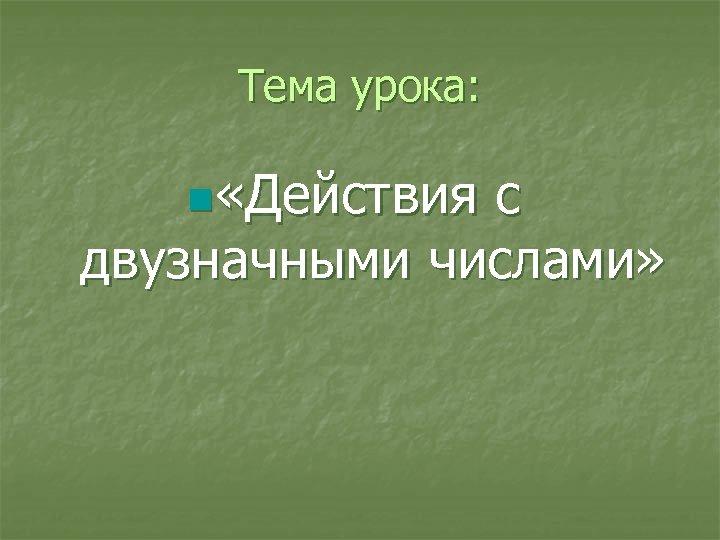 Тема урока: n «Действия с двузначными числами»