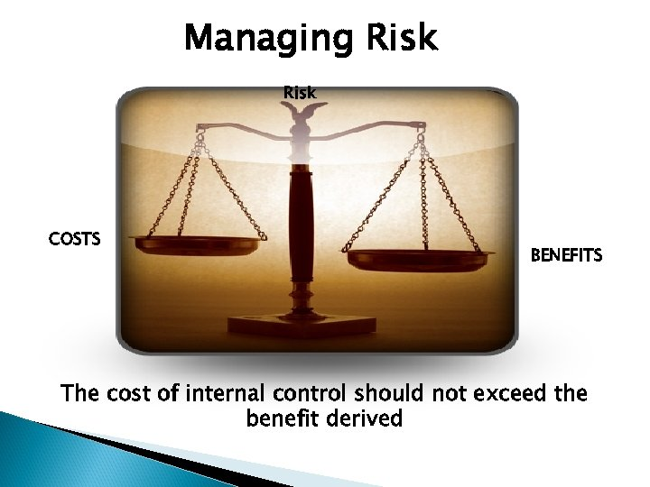 Managing Risk COSTS BENEFITS The cost of internal control should not exceed the benefit