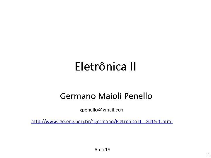 Eletrônica II Germano Maioli Penello gpenello@gmail. com http: //www. lee. eng. uerj. br/~germano/Eletronica II