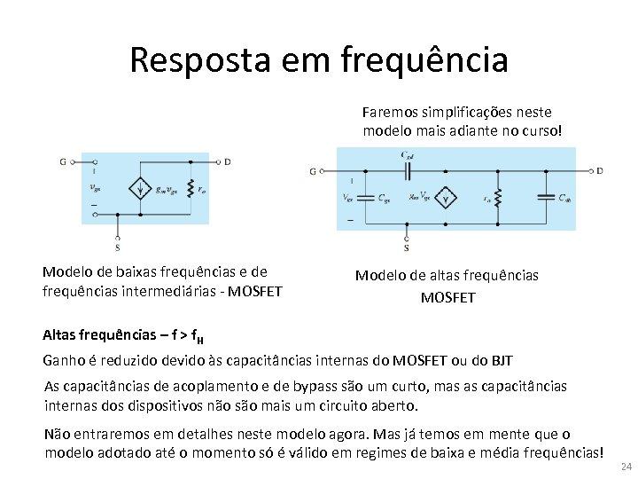 Resposta em frequência Faremos simplificações neste modelo mais adiante no curso! Modelo de baixas