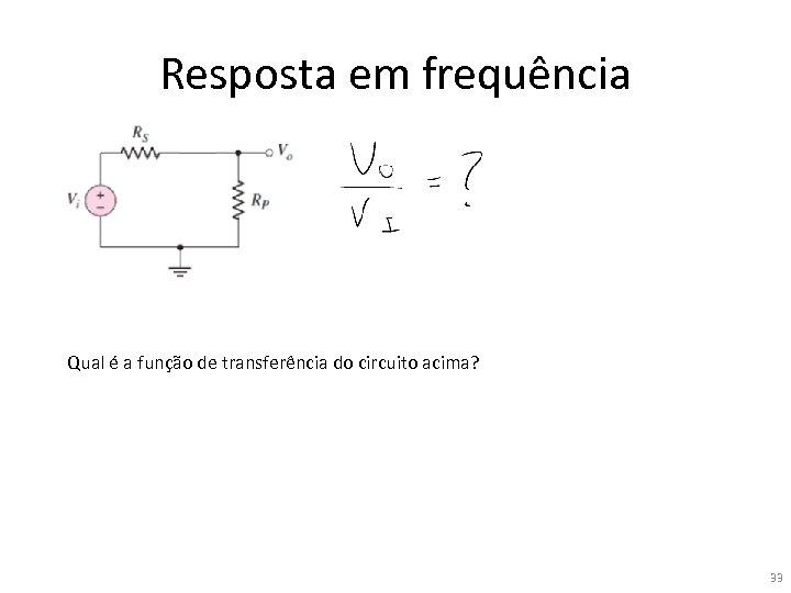 Resposta em frequência Qual é a função de transferência do circuito acima? 33