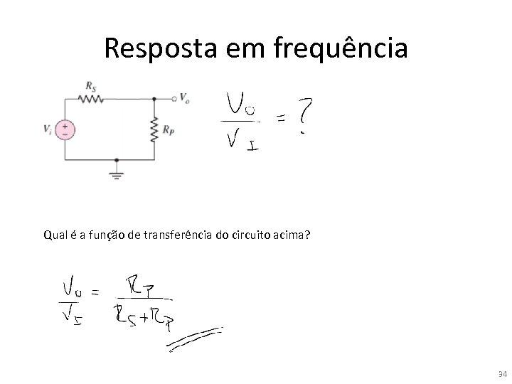Resposta em frequência Qual é a função de transferência do circuito acima? 34