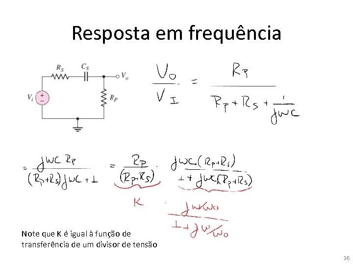 Resposta em frequência Note que K é igual à função de transferência de um