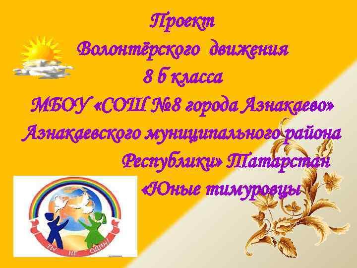 Проект Волонтёрского движения 8 б класса МБОУ «СОШ № 8 города Азнакаево» Азнакаевского муниципального