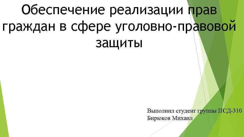 Обеспечение реализации прав граждан в сфере уголовно-правовой защиты Выполнил студент группы ПСД-310 Бирюков Михаил