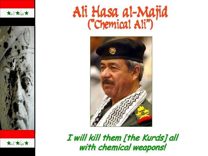 "Ali Hasa al-Majid (""Chemical Ali"") I will kill them [the Kurds] all with chemical"