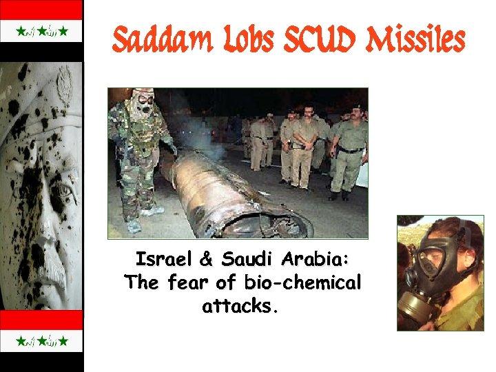 Saddam Lobs SCUD Missiles Israel & Saudi Arabia: The fear of bio-chemical attacks.