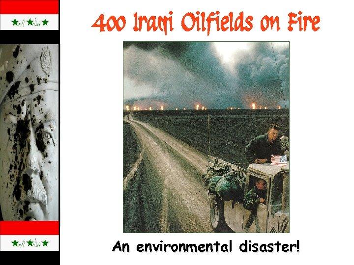 400 Iraqi Oilfields on Fire An environmental disaster!