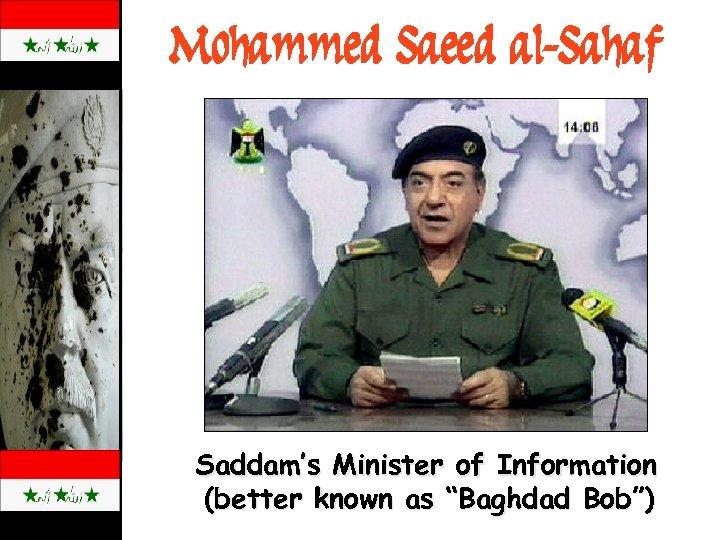 "Mohammed Saeed al-Sahaf Saddam's Minister of Information (better known as ""Baghdad Bob"")"