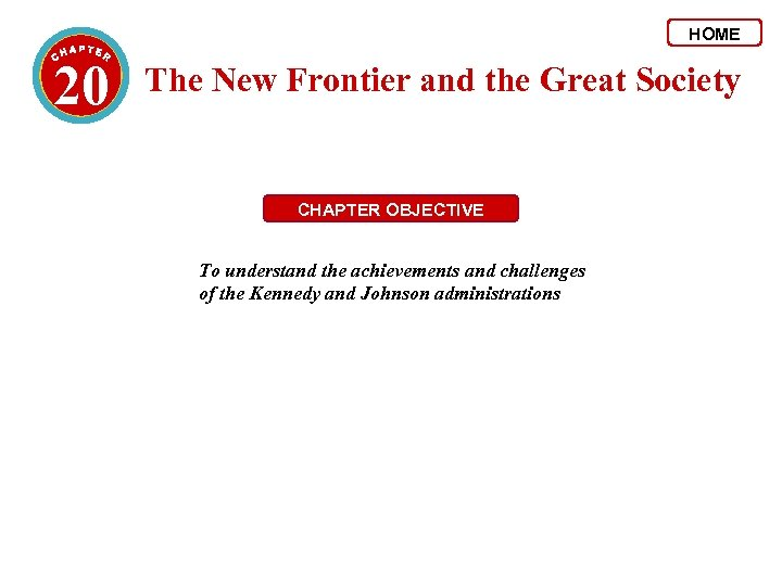 HOME 20 The New Frontier and the Great Society CHAPTER OBJECTIVE To understand the