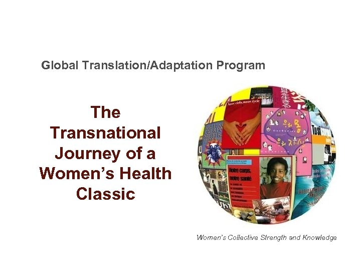 Global Translation/Adaptation Program The Transnational Journey of a Women's Health Classic Women's Collective Strength