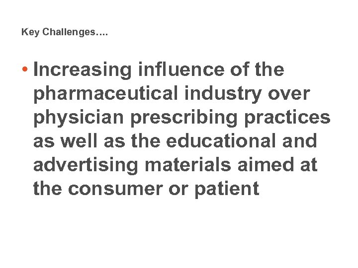 Key Challenges…. • Increasing influence of the pharmaceutical industry over physician prescribing practices as