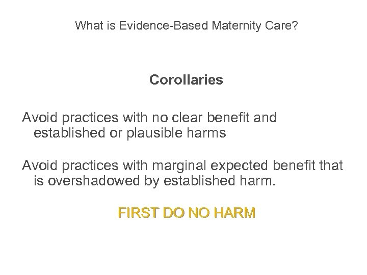What is Evidence-Based Maternity Care? Corollaries Avoid practices with no clear benefit and
