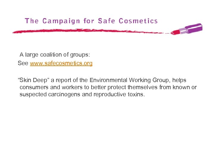 "A large coalition of groups: See www. safecosmetics. org ""Skin Deep"" a report of"