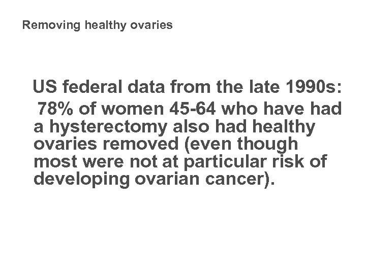 Removing healthy ovaries US federal data from the late 1990 s: 78% of women