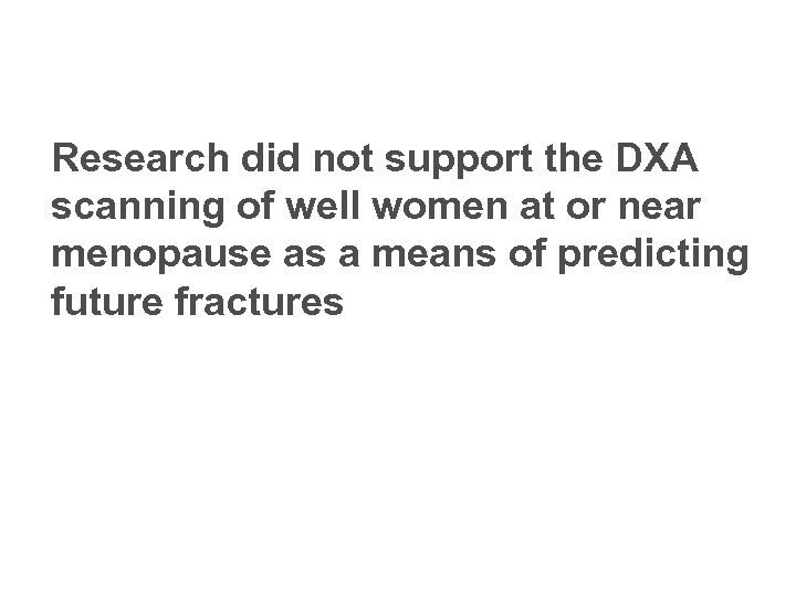 Research did not support the DXA scanning of well women at or near menopause