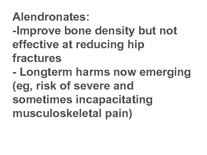 Alendronates: -Improve bone density but not effective at reducing hip fractures - Longterm harms