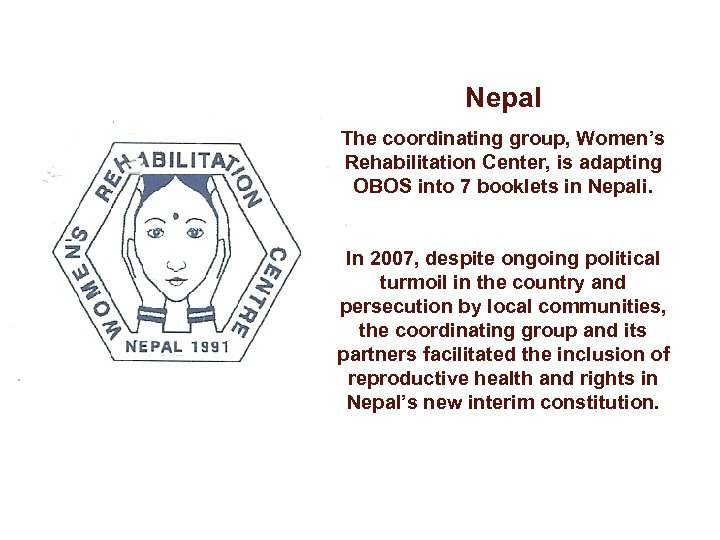 Nepal The coordinating group, Women's Rehabilitation Center, is adapting OBOS into 7 booklets in