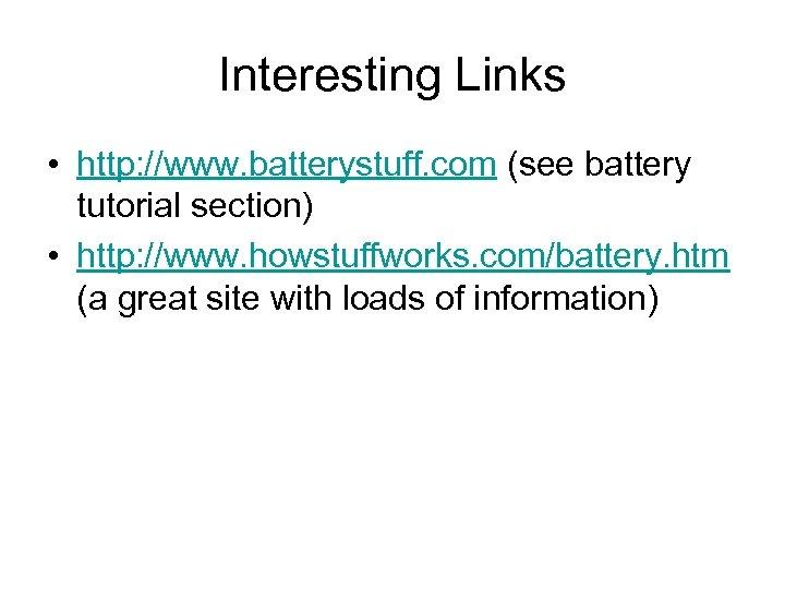 Interesting Links • http: //www. batterystuff. com (see battery tutorial section) • http: //www.