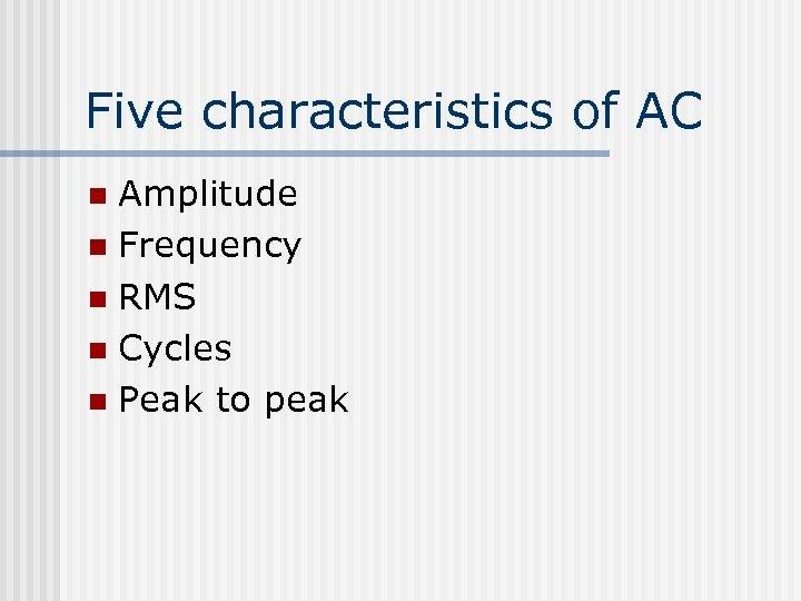 Five characteristics of AC Amplitude n Frequency n RMS n Cycles n Peak to