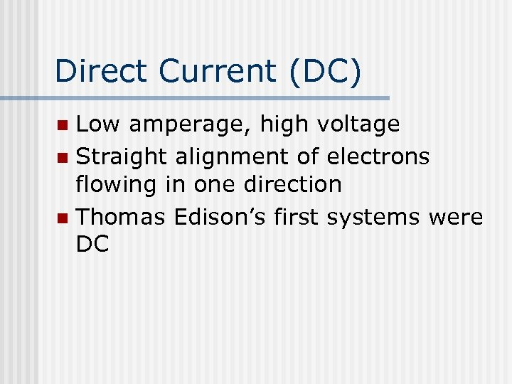Direct Current (DC) Low amperage, high voltage n Straight alignment of electrons flowing in