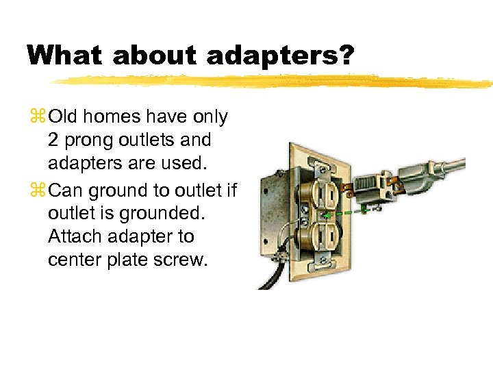 What about adapters? z Old homes have only 2 prong outlets and adapters are