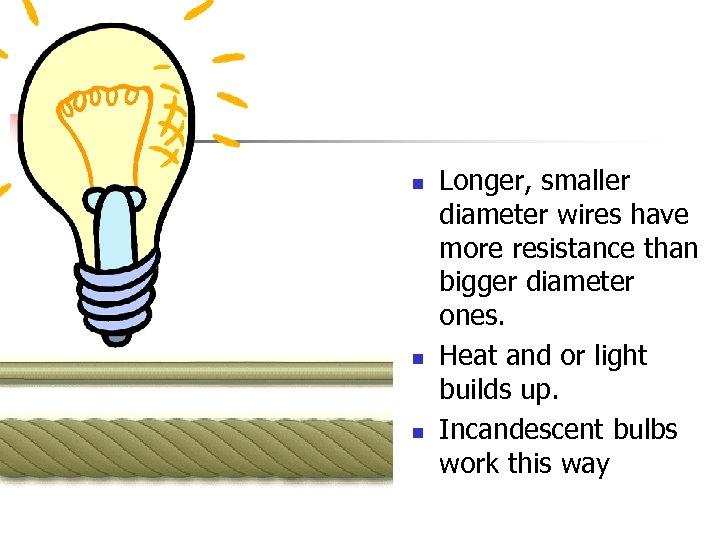n n n Longer, smaller diameter wires have more resistance than bigger diameter ones.