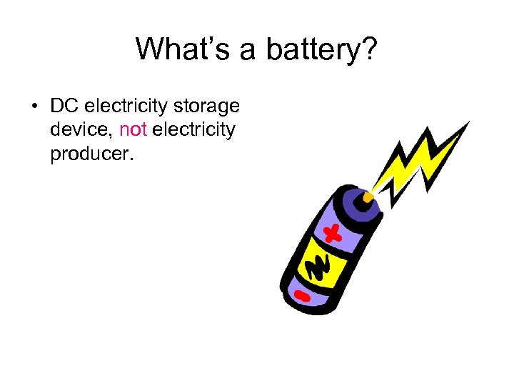 What's a battery? • DC electricity storage device, not electricity producer.