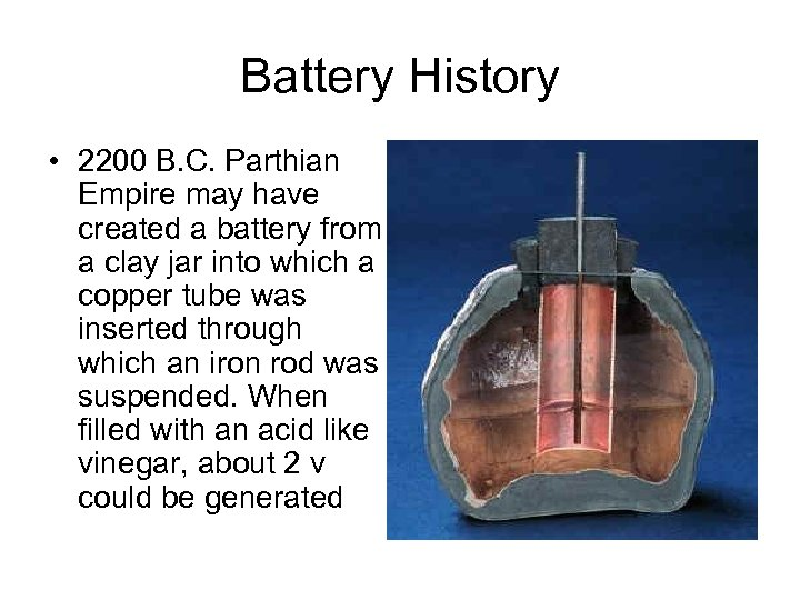 Battery History • 2200 B. C. Parthian Empire may have created a battery from