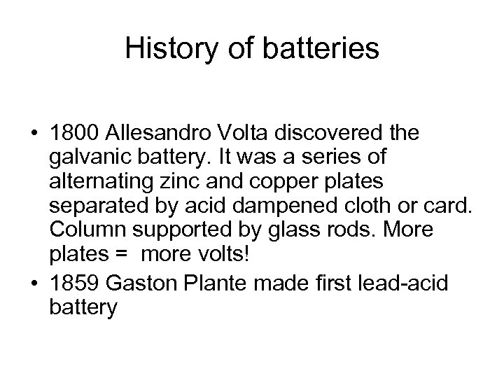 History of batteries • 1800 Allesandro Volta discovered the galvanic battery. It was a